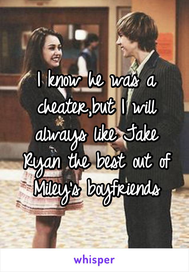 I know he was a cheater,but I will always like Jake Ryan the best out of Miley's boyfriends