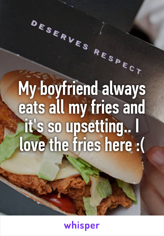 My boyfriend always eats all my fries and it's so upsetting.. I love the fries here :(