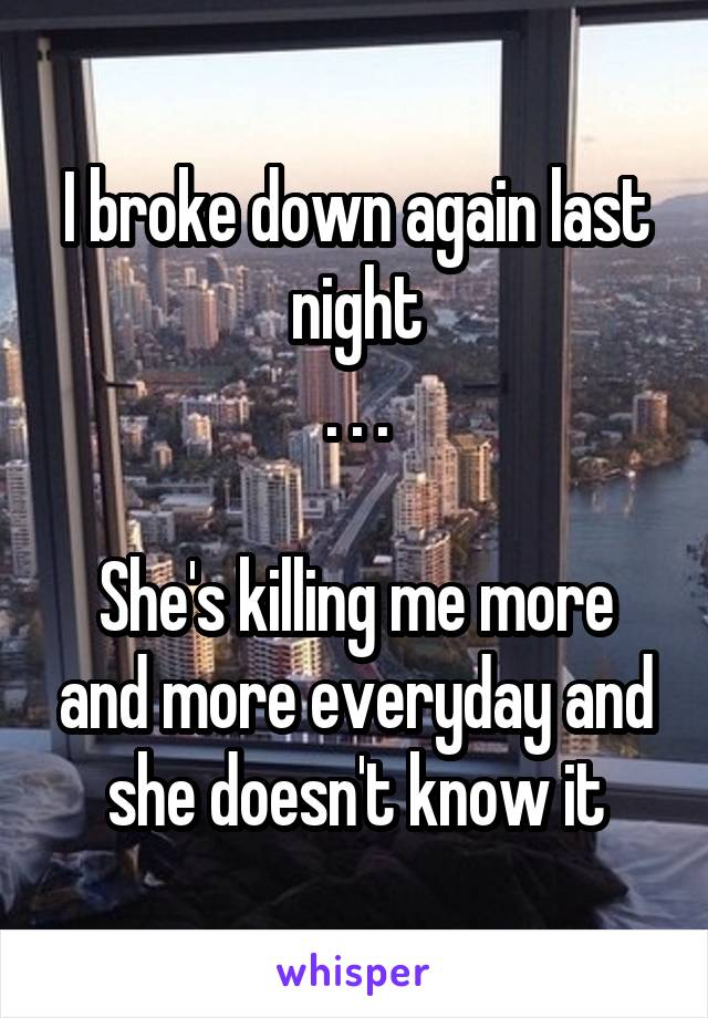 I broke down again last night . . .  She's killing me more and more everyday and she doesn't know it