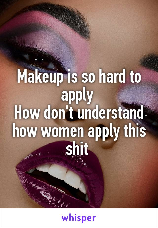 Makeup is so hard to apply  How don't understand how women apply this shit