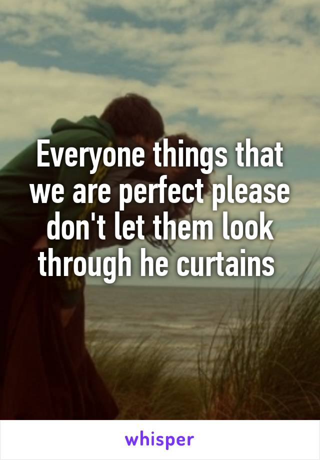 Everyone things that we are perfect please don't let them look through he curtains