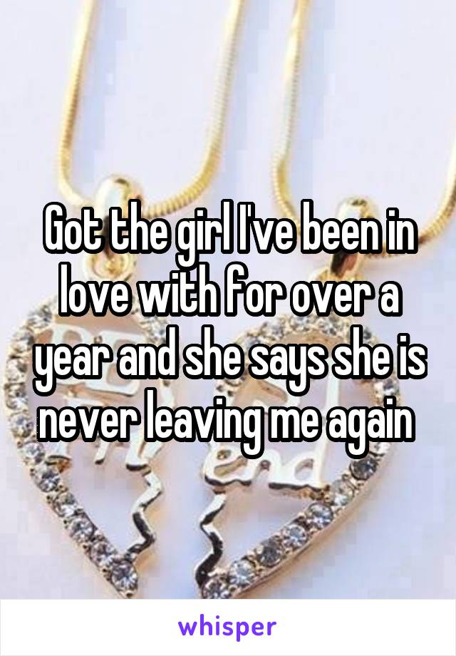 Got the girl I've been in love with for over a year and she says she is never leaving me again