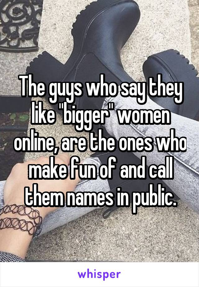 "The guys who say they like ""bigger"" women online, are the ones who make fun of and call them names in public."
