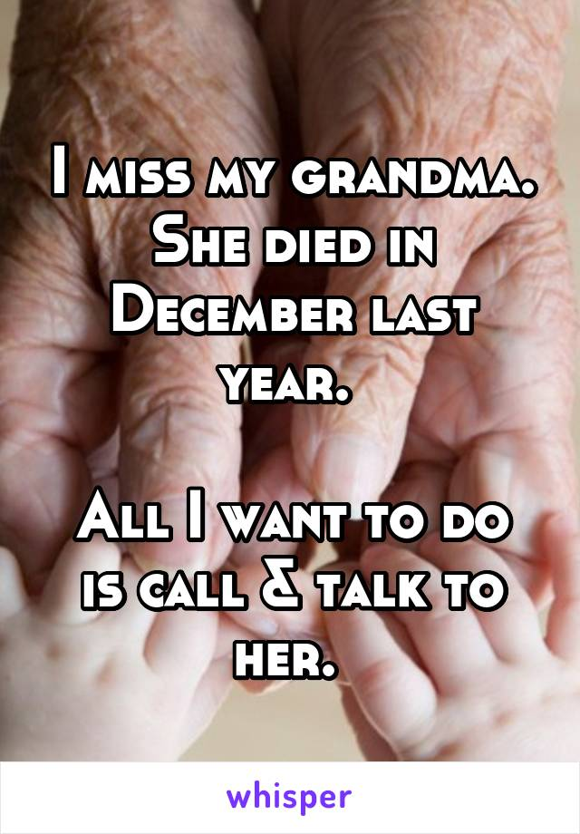 I miss my grandma. She died in December last year.   All I want to do is call & talk to her.