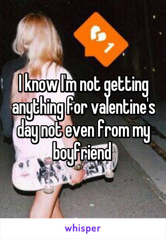 I know I'm not getting anything for valentine's day not even from my boyfriend