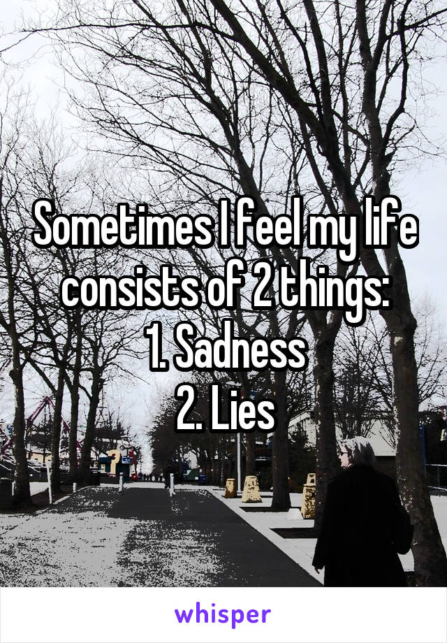 Sometimes I feel my life consists of 2 things: 1. Sadness 2. Lies
