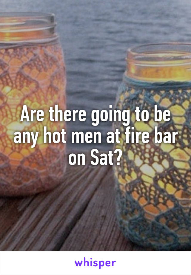 Are there going to be any hot men at fire bar on Sat?