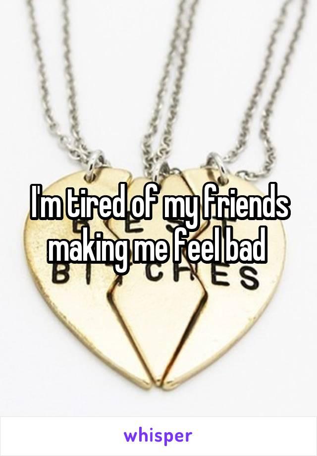 I'm tired of my friends making me feel bad