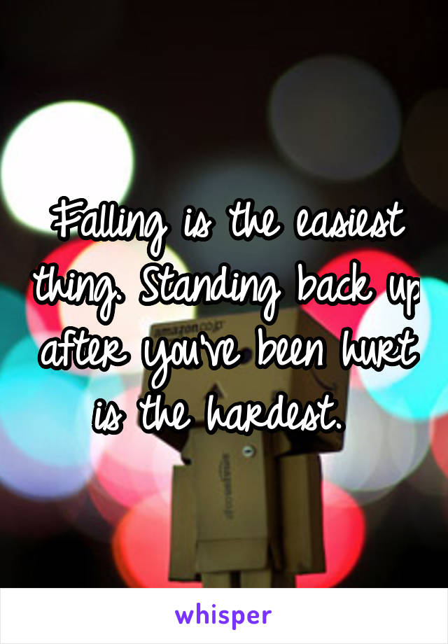 Falling is the easiest thing. Standing back up after you've been hurt is the hardest.