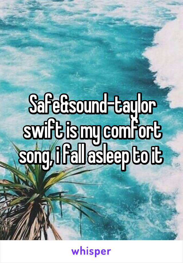 Safe&sound-taylor swift is my comfort song, i fall asleep to it