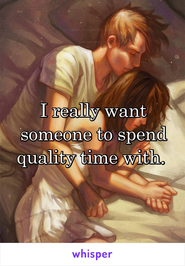 I really want someone to spend quality time with.