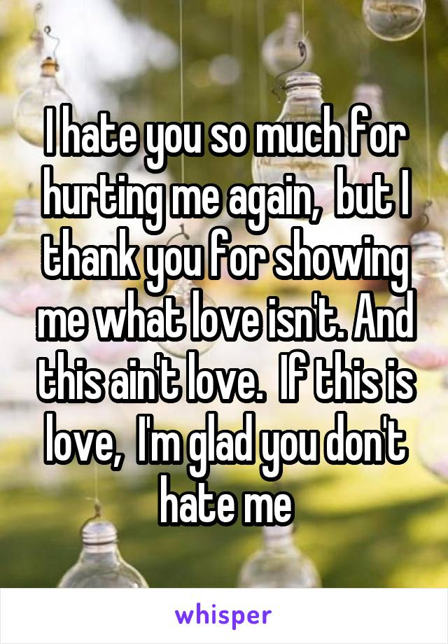 I hate you so much for hurting me again,  but I thank you for showing me what love isn't. And this ain't love.  If this is love,  I'm glad you don't hate me