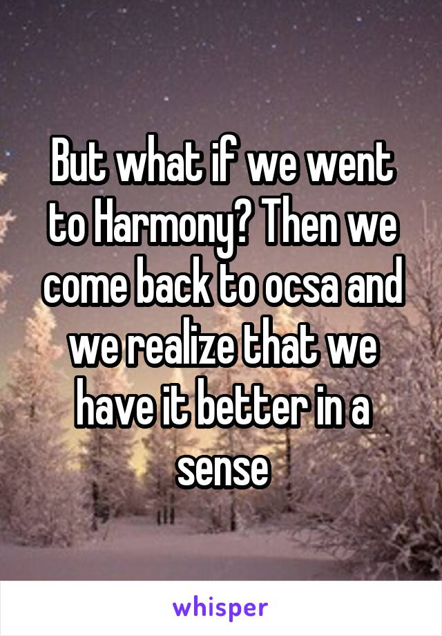 But what if we went to Harmony? Then we come back to ocsa and we realize that we have it better in a sense