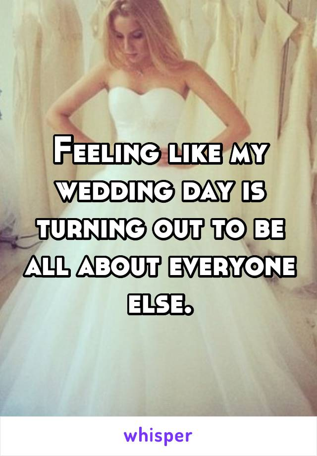 Feeling like my wedding day is turning out to be all about everyone else.