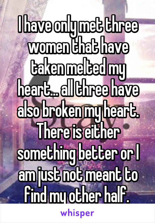 I have only met three women that have taken melted my heart... all three have also broken my heart. There is either something better or I am just not meant to find my other half.