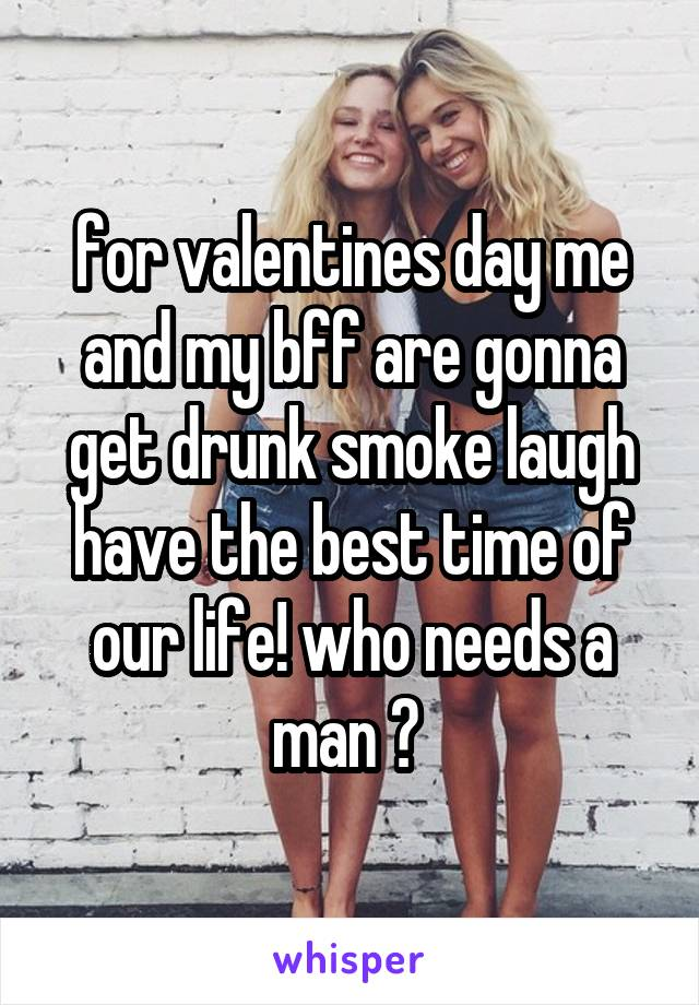 for valentines day me and my bff are gonna get drunk smoke laugh have the best time of our life! who needs a man ?