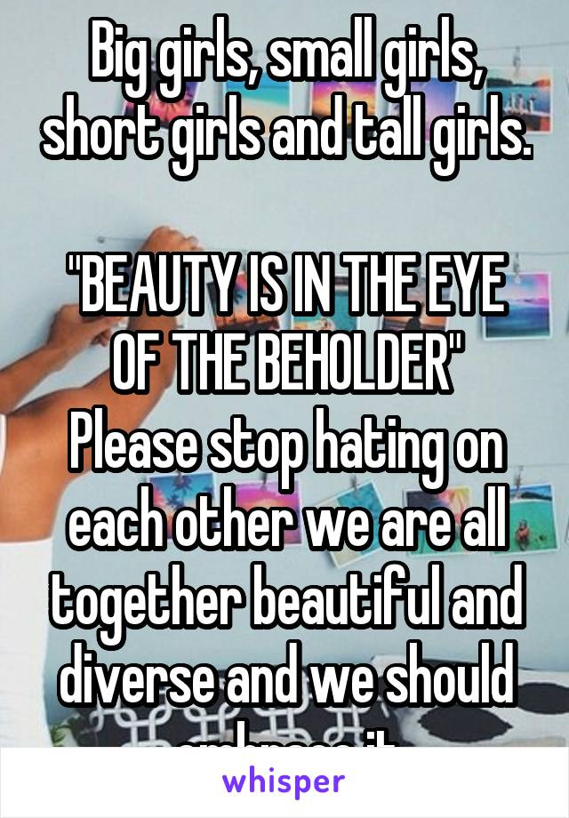 """Big girls, small girls, short girls and tall girls.  """"BEAUTY IS IN THE EYE OF THE BEHOLDER"""" Please stop hating on each other we are all together beautiful and diverse and we should embrace it"""