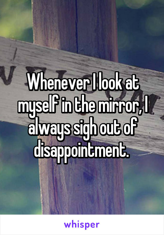 Whenever I look at myself in the mirror, I always sigh out of disappointment.
