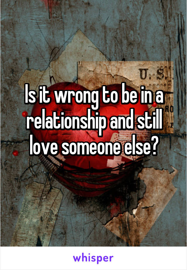 Is it wrong to be in a relationship and still love someone else?