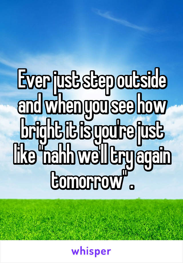 """Ever just step outside and when you see how bright it is you're just like """"nahh we'll try again tomorrow"""" ."""