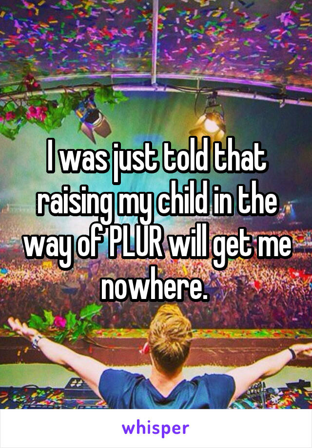 I was just told that raising my child in the way of PLUR will get me nowhere.