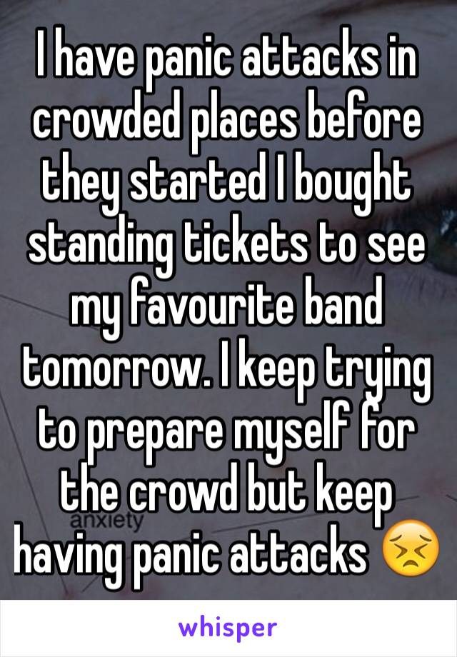 I have panic attacks in crowded places before they started I bought standing tickets to see  my favourite band tomorrow. I keep trying to prepare myself for the crowd but keep having panic attacks 😣