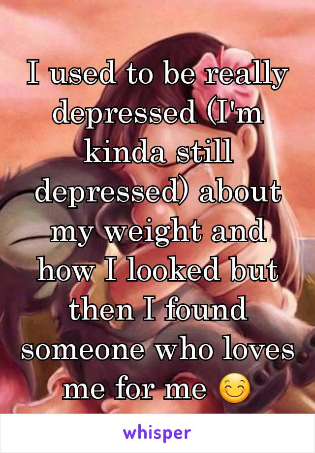 I used to be really depressed (I'm kinda still depressed) about my weight and how I looked but then I found someone who loves me for me 😊