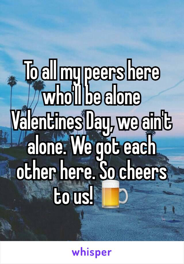 To all my peers here who'll be alone Valentines Day, we ain't alone. We got each other here. So cheers to us! 🍺