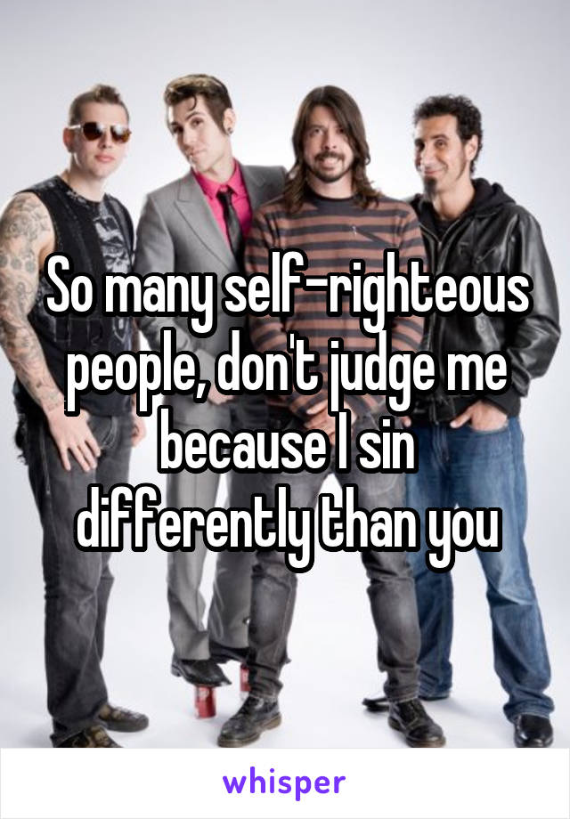 So many self-righteous people, don't judge me because I sin differently than you
