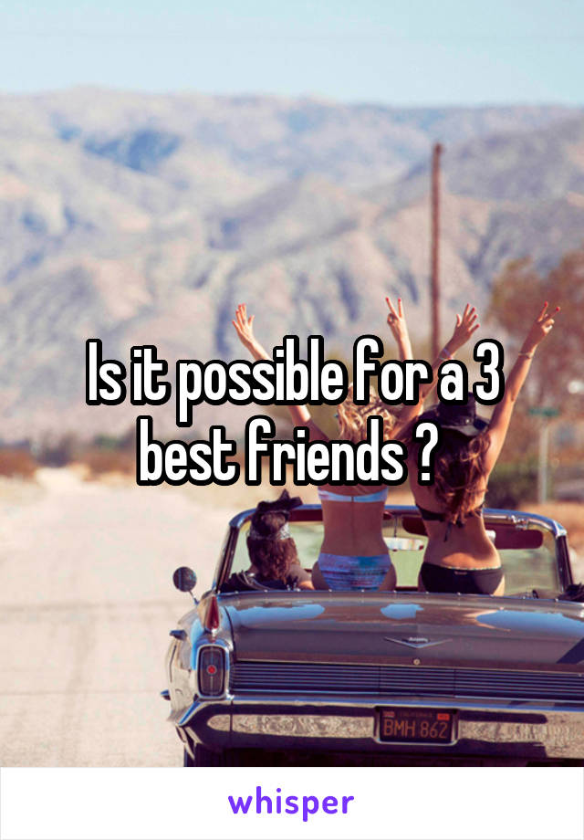 Is it possible for a 3 best friends ?