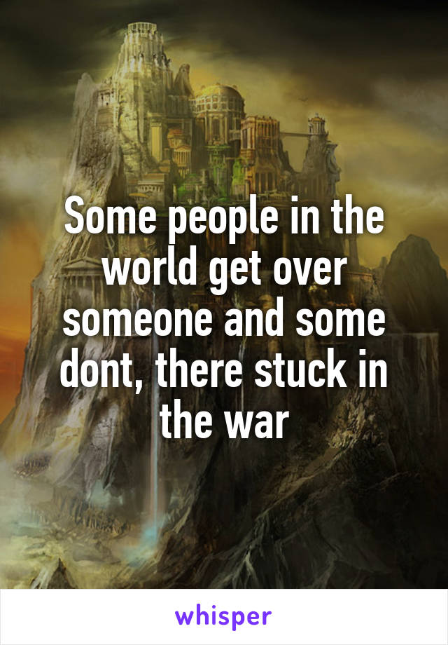 Some people in the world get over someone and some dont, there stuck in the war