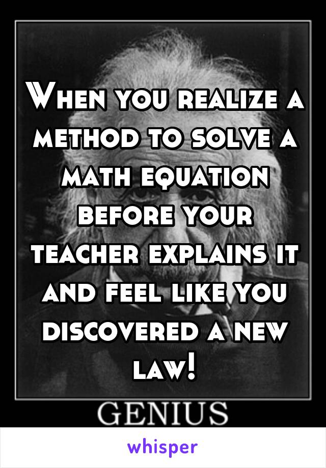 When you realize a method to solve a math equation before your teacher explains it and feel like you discovered a new law!