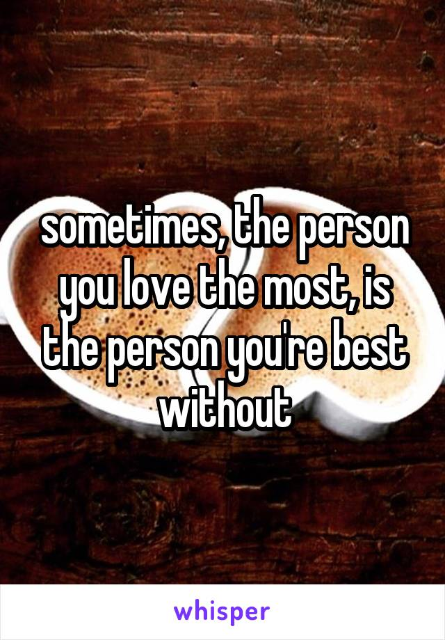 sometimes, the person you love the most, is the person you're best without