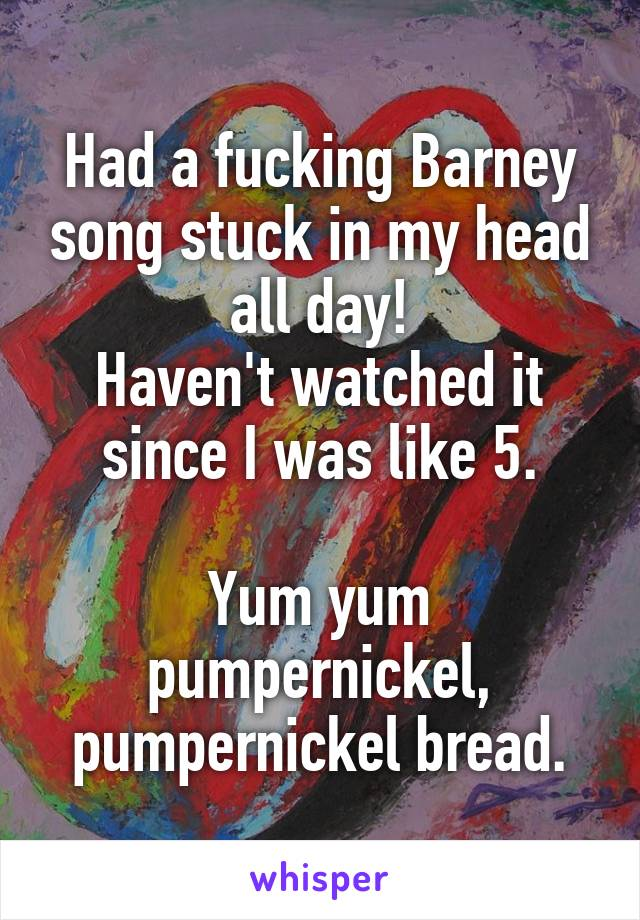 Had a fucking Barney song stuck in my head all day! Haven't watched it since I was like 5.  Yum yum pumpernickel, pumpernickel bread.