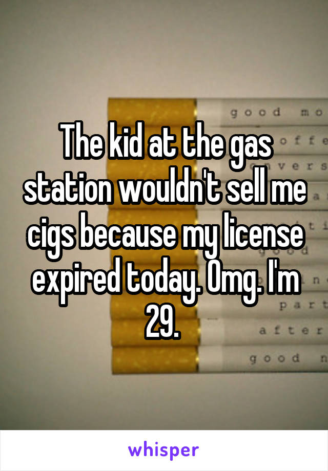 The kid at the gas station wouldn't sell me cigs because my license expired today. Omg. I'm 29.
