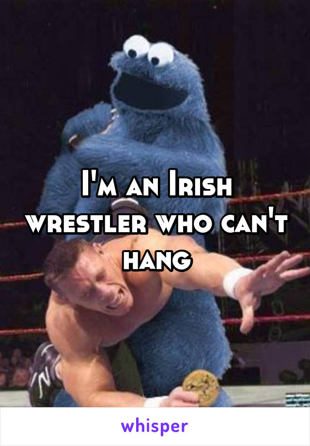 I'm an Irish wrestler who can't hang