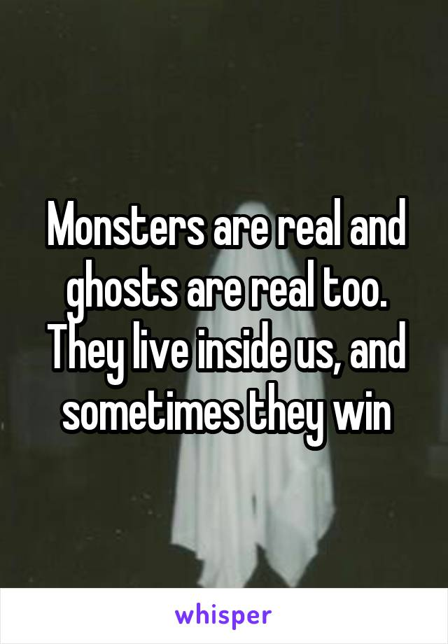 Monsters are real and ghosts are real too. They live inside us, and sometimes they win