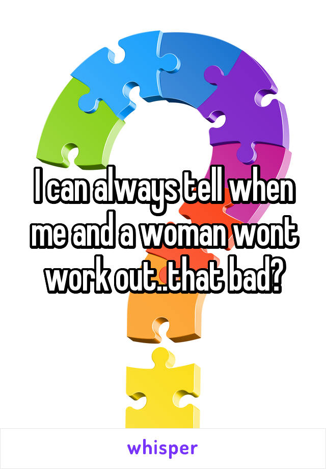 I can always tell when me and a woman wont work out..that bad?
