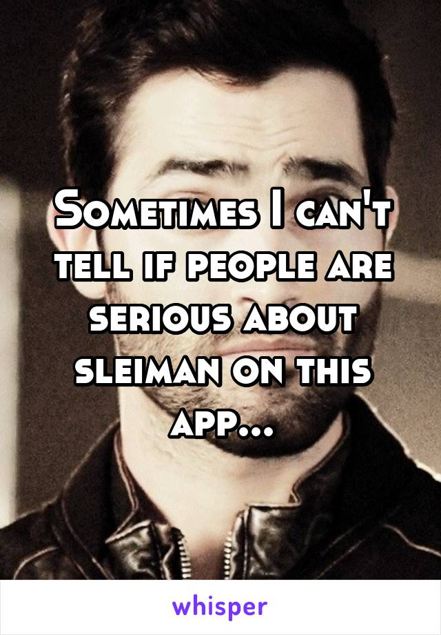 Sometimes I can't tell if people are serious about sleiman on this app...