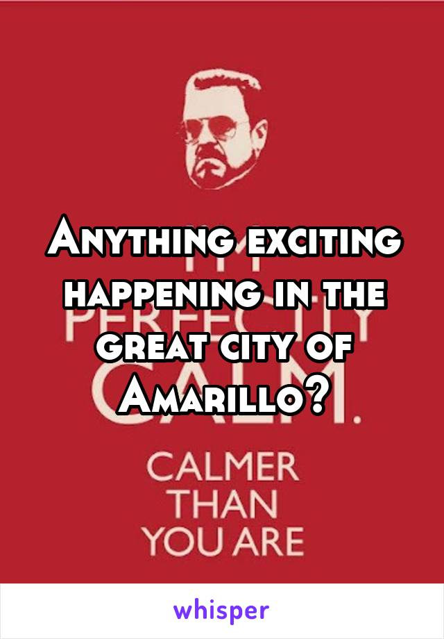 Anything exciting happening in the great city of Amarillo?
