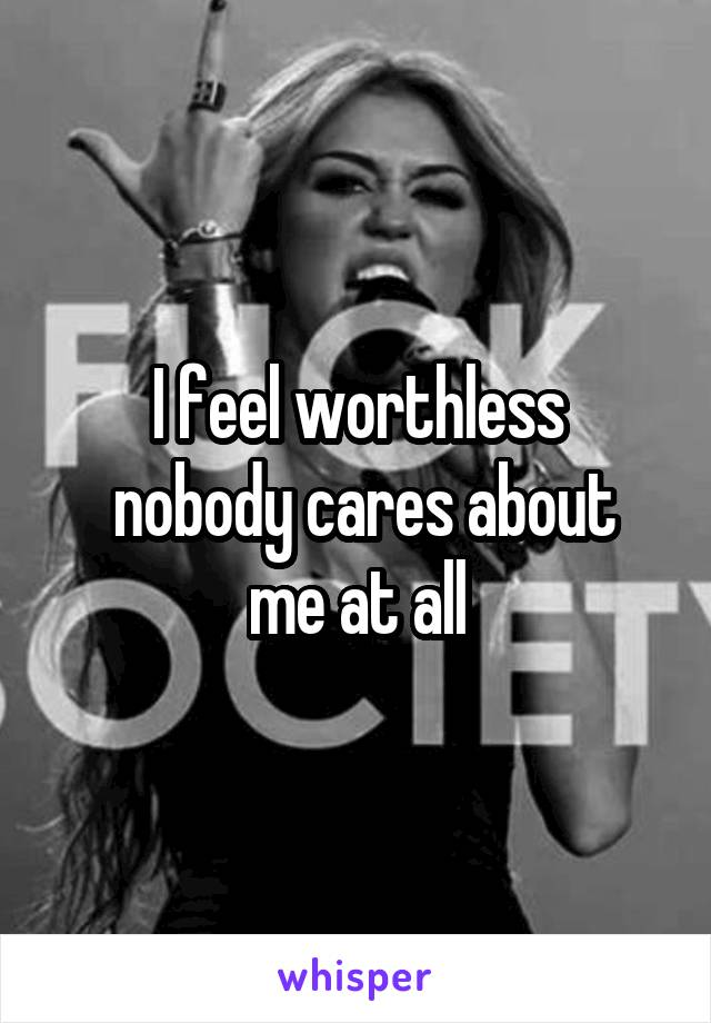 I feel worthless  nobody cares about me at all