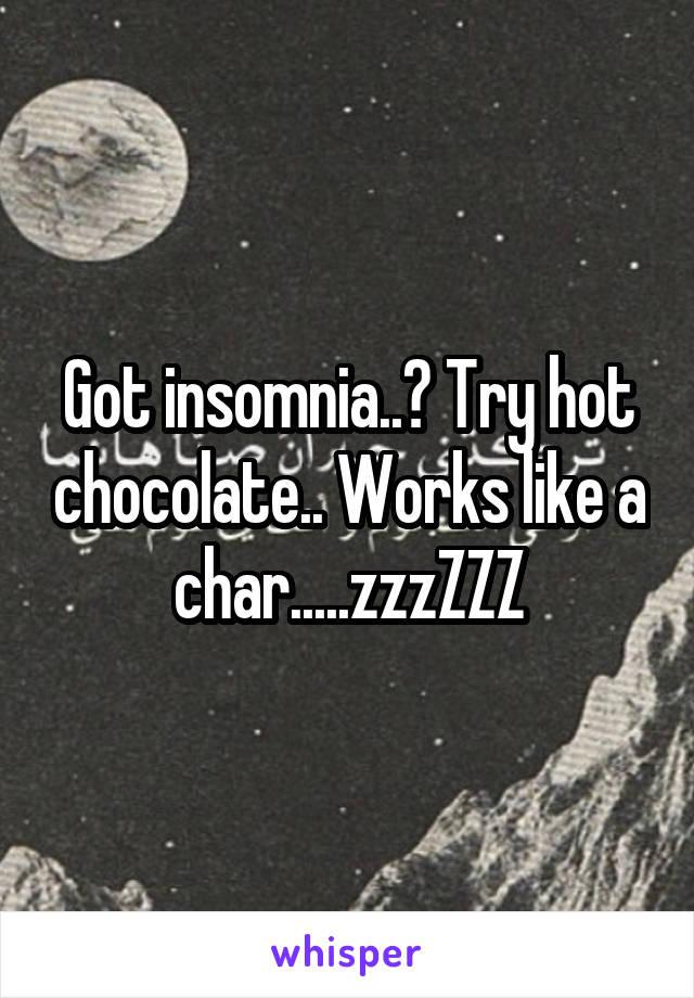 Got insomnia..? Try hot chocolate.. Works like a char.....zzzZZZ