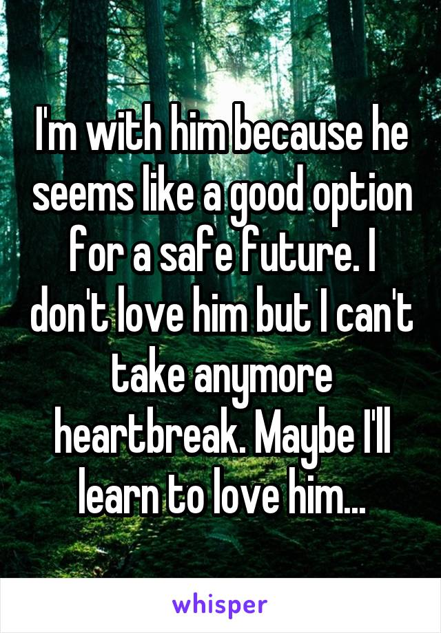 I'm with him because he seems like a good option for a safe future. I don't love him but I can't take anymore heartbreak. Maybe I'll learn to love him...