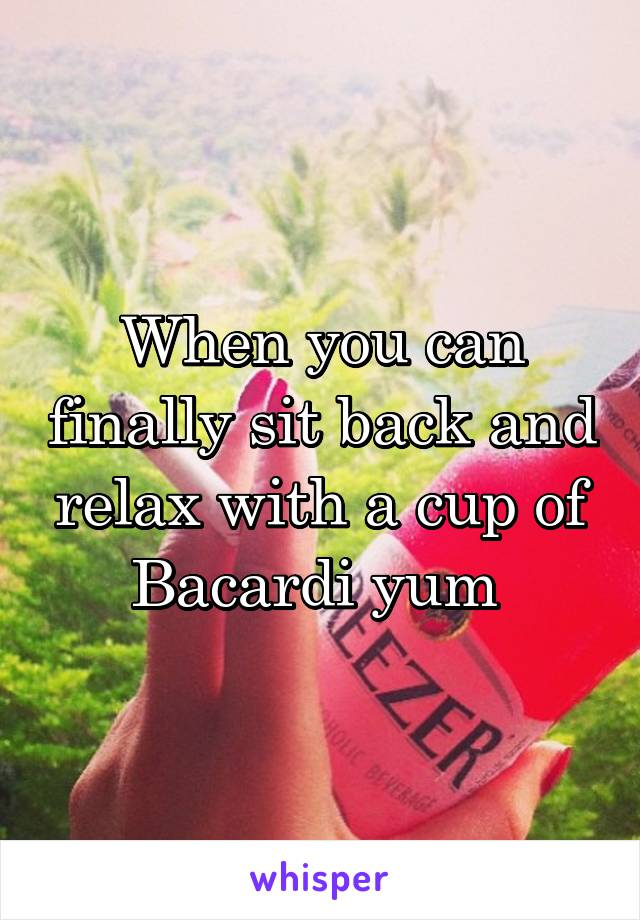 When you can finally sit back and relax with a cup of Bacardi yum