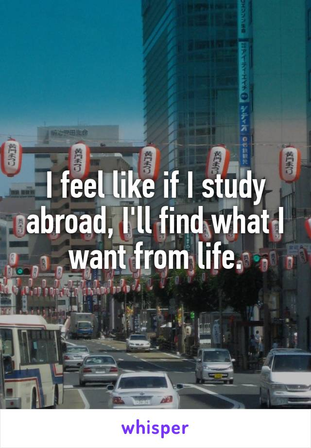 I feel like if I study abroad, I'll find what I want from life.