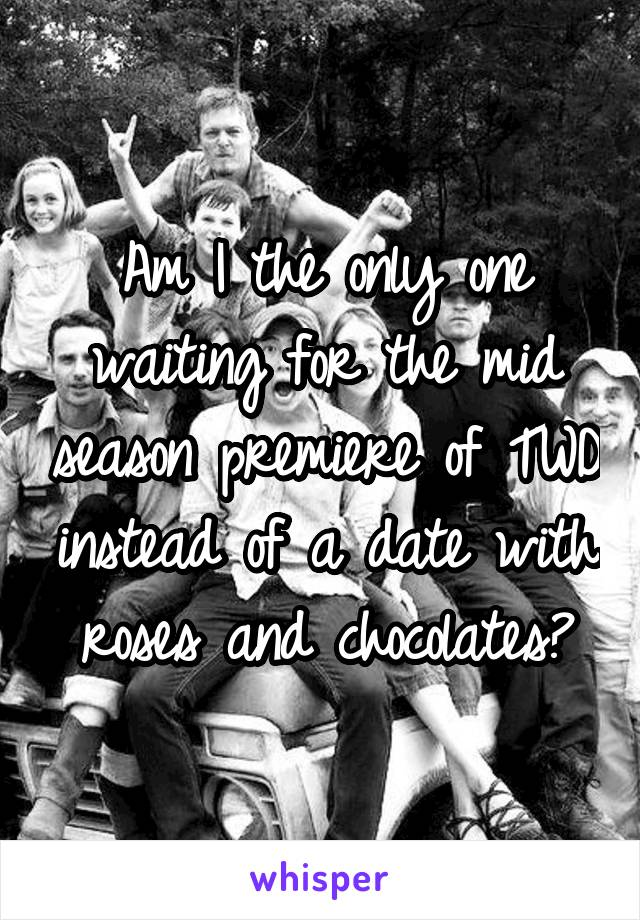 Am I the only one waiting for the mid season premiere of TWD instead of a date with roses and chocolates?