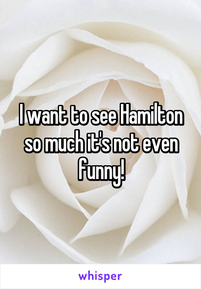 I want to see Hamilton so much it's not even funny!