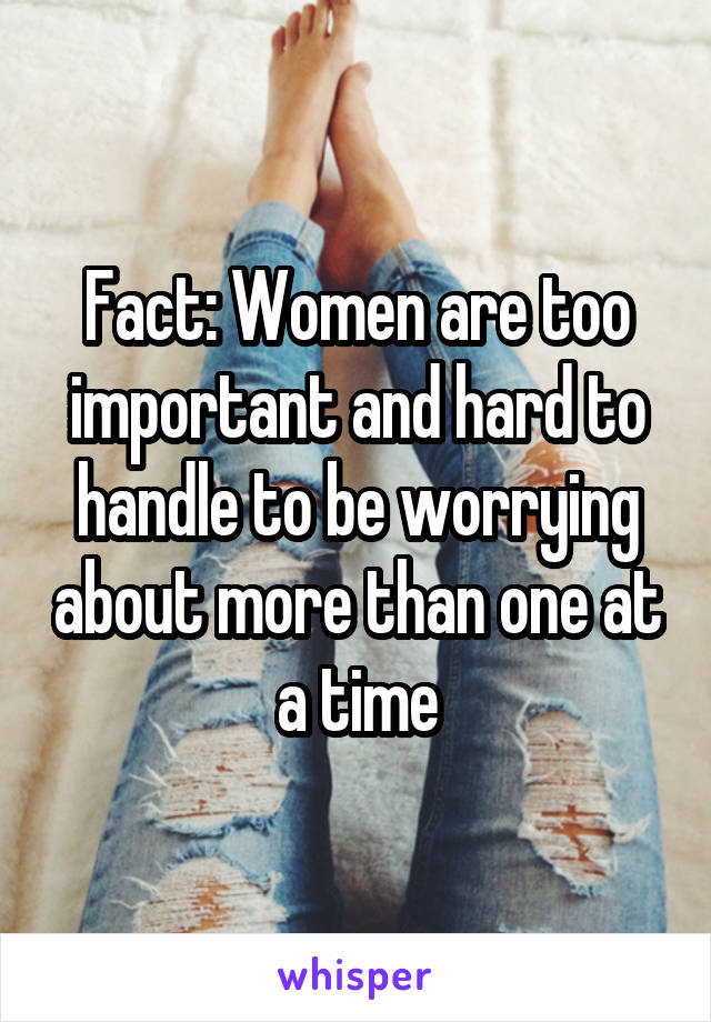 Fact: Women are too important and hard to handle to be worrying about more than one at a time