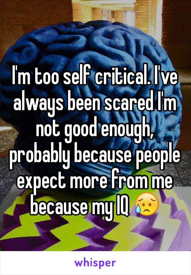 I'm too self critical. I've always been scared I'm not good enough, probably because people expect more from me because my IQ 😥