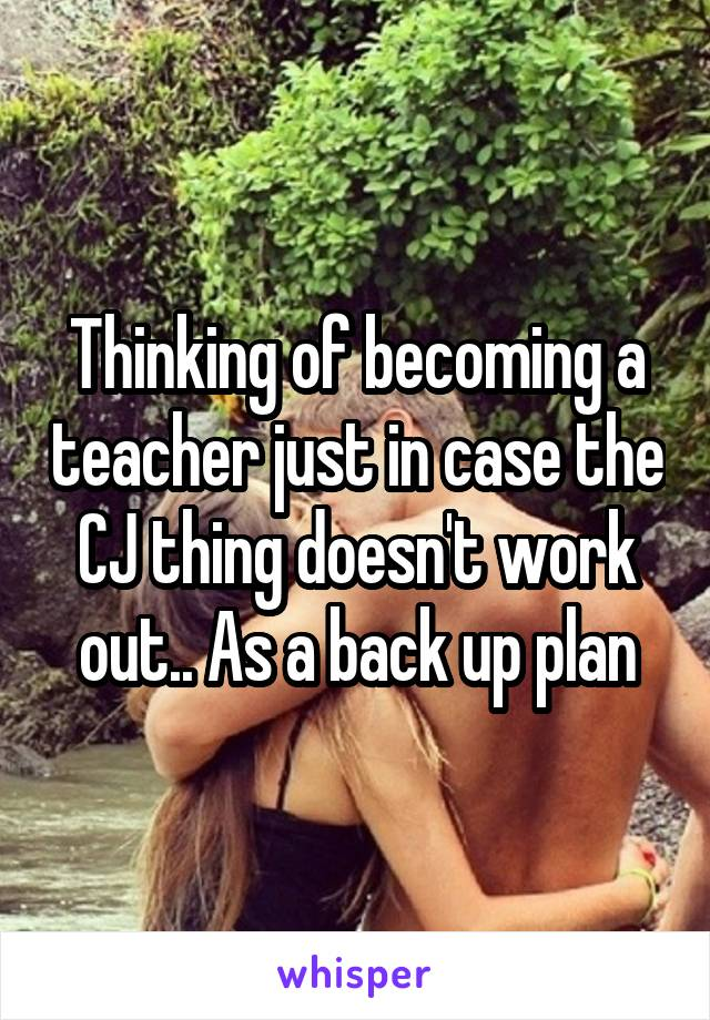 Thinking of becoming a teacher just in case the CJ thing doesn't work out.. As a back up plan